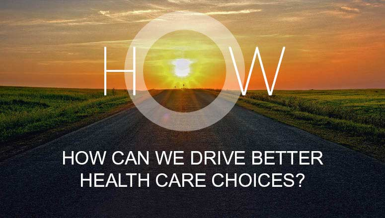 HOW CAN WE DRIVE BETTER HEALTH CARE CHOICES?